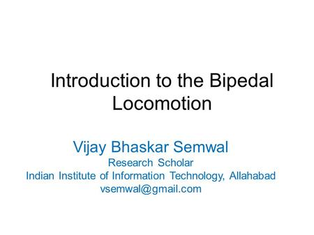 Introduction to the Bipedal Locomotion Vijay Bhaskar Semwal Research Scholar Indian Institute of Information Technology, Allahabad