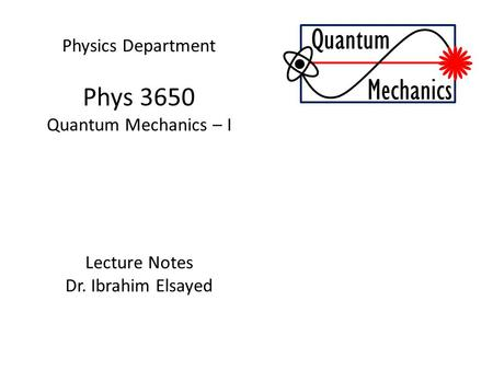 Physics Department Phys 3650 Quantum Mechanics – I Lecture Notes Dr. Ibrahim Elsayed Quantum Mechanics.