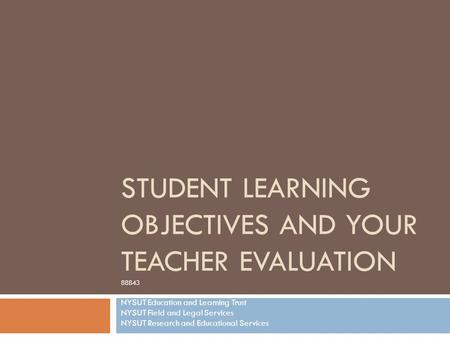 STUDENT LEARNING OBJECTIVES AND YOUR TEACHER EVALUATION 88843 NYSUT Education and Learning Trust NYSUT Field and Legal Services NYSUT Research and Educational.
