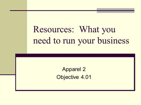 Resources: What you need to run your business Apparel 2 Objective 4.01.