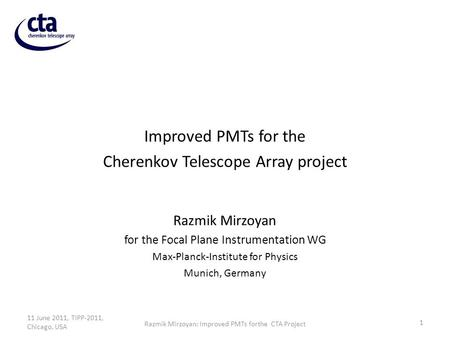 Improved PMTs for the Cherenkov Telescope Array project Razmik Mirzoyan for the Focal Plane Instrumentation WG Max-Planck-Institute for Physics Munich,