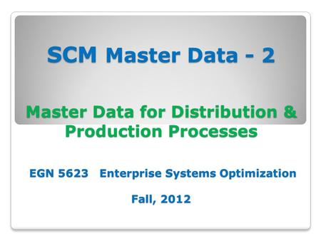 SCM Master Data - 2 Master Data for Distribution & Production Processes EGN 5623 Enterprise Systems Optimization Fall, 2012.
