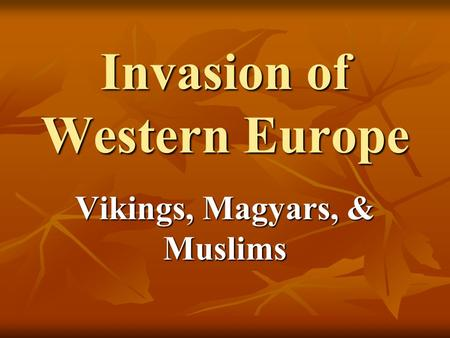 Invasion of Western Europe Vikings, Magyars, & Muslims.