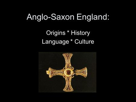 Anglo-Saxon England: Origins * History Language * Culture.