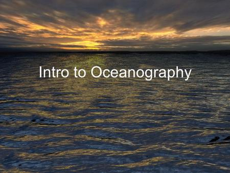 Intro to Oceanography. Oceanography Definition: The Science or Study of the Oceans Geological Oceanography Physical Oceanography Chemical Oceanography.