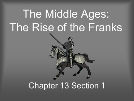 The Middle Ages: The Rise of the Franks Chapter 13 Section 1.