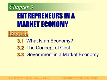LESSONS ENTREPRENEURSHIP: Ideas in Action© SOUTH-WESTERN PUBLISHING Chapter 3 ENTREPRENEURS IN A MARKET ECONOMY 3.1 3.1What Is an Economy? 3.2 3.2The Concept.