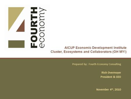 AICUP Economic Development Institute Cluster, Ecosystems and Collaborators (OH MY!) Prepared by: Fourth Economy Consulting Rich Overmoyer President & CEO.