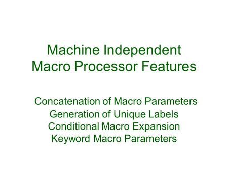 Machine Independent Macro Processor Features Concatenation of Macro Parameters Generation of Unique Labels Conditional Macro Expansion Keyword Macro.