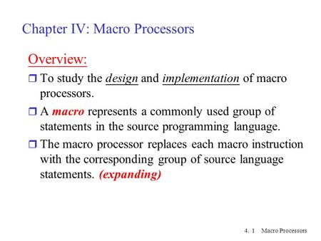 4. Macro Processors1 Chapter IV: Macro Processors Overview: r To study the design and implementation of macro processors. r A macro represents a commonly.