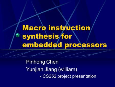 Macro instruction synthesis for embedded processors Pinhong Chen Yunjian Jiang (william) - CS252 project presentation.