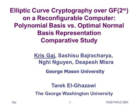 Gaj1P230/MAPLD 2004 Elliptic Curve Cryptography over GF(2 m ) on a Reconfigurable Computer: Polynomial Basis vs. Optimal Normal Basis Representation Comparative.