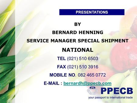 PRESENTATIONS BY BERNARD HENNING SERVICE MANAGER SPECIAL SHIPMENT NATIONAL TEL (021) 510 6503 FAX (021) 510 3916 MOBILE NO. 082 465 0772