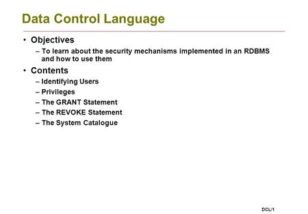 DCL/1 Data Control Language Objectives –To learn about the security mechanisms implemented in an RDBMS and how to use them Contents –Identifying Users.