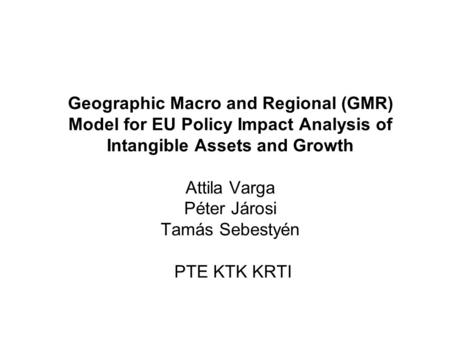 Geographic Macro and Regional (GMR) Model for EU Policy Impact Analysis of Intangible Assets and Growth Attila Varga Péter Járosi Tamás Sebestyén PTE KTK.