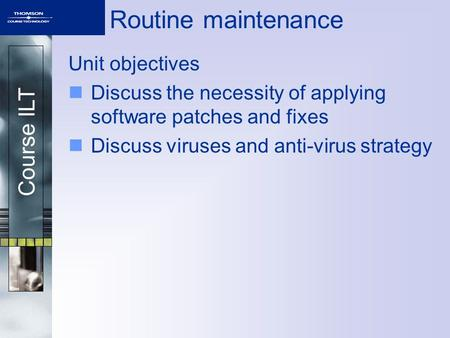 Course ILT Routine maintenance Unit objectives Discuss the necessity of applying software patches and fixes Discuss viruses and anti-virus strategy.