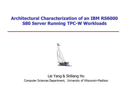 Architectural Characterization of an IBM RS6000 S80 Server Running TPC-W Workloads Lei Yang & Shiliang Hu Computer Sciences Department, University of.