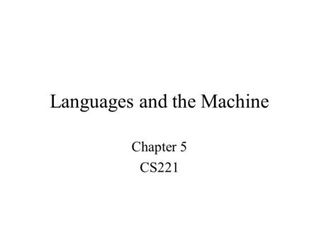 Languages and the Machine Chapter 5 CS221. Topics The Compilation Process The Assembly Process Linking and Loading Macros We will skip –Case Study: Extensions.