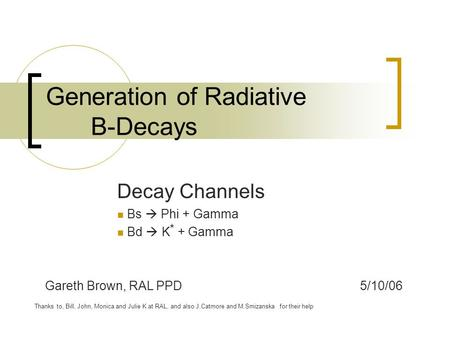 Generation of Radiative B-Decays Decay Channels Bs  Phi + Gamma Bd  K * + Gamma Gareth Brown, RAL PPD5/10/06 Thanks to, Bill, John, Monica and Julie.