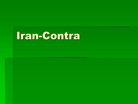 Iran-Contra.  Reagan administration- wanted to eradicate the world of Communism  Reagan Doctrine- CIA trained and assisted anti-Communist insurgencies.