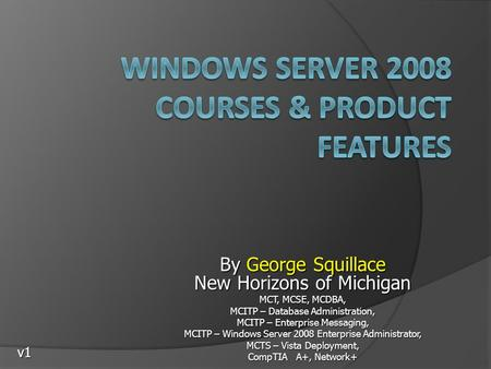 By George Squillace New Horizons of Michigan MCT, MCSE, MCDBA, MCITP – Database Administration, MCITP – Enterprise Messaging, MCITP – Windows Server 2008.