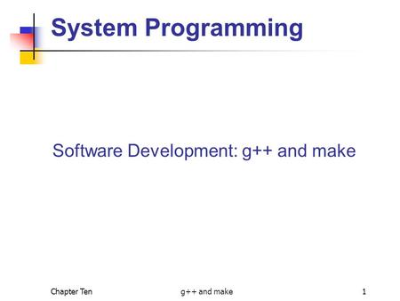 Chapter Ten g++ and make1 System Programming Software Development: g++ and make.