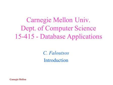 Carnegie Mellon Carnegie Mellon Univ. Dept. of Computer Science 15-415 - Database Applications C. Faloutsos Introduction.