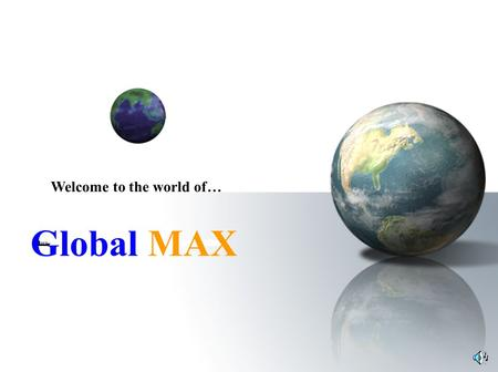 Global MAX Welcome to the world of…. About us We take pleasure in inviting you to become a member of Global MAX. We have two objectives: 1 st to provide.