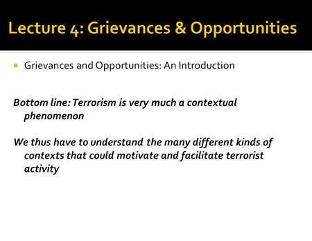  Grievances and Opportunities: An Introduction Bottom line: Terrorism is very much a contextual phenomenon We thus have to understand the many different.
