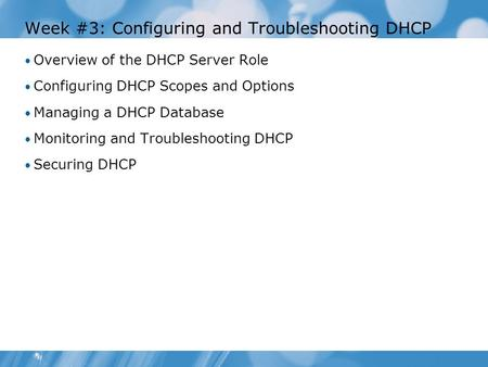 Week #3: Configuring and Troubleshooting DHCP Overview of the DHCP Server Role Configuring DHCP Scopes and Options Managing a DHCP Database Monitoring.