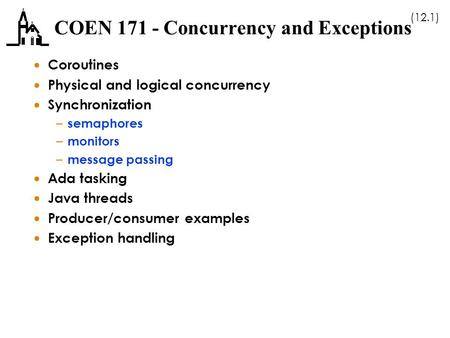 (12.1) COEN 171 - Concurrency and Exceptions  Coroutines  Physical and logical concurrency  Synchronization – semaphores – monitors – message passing.