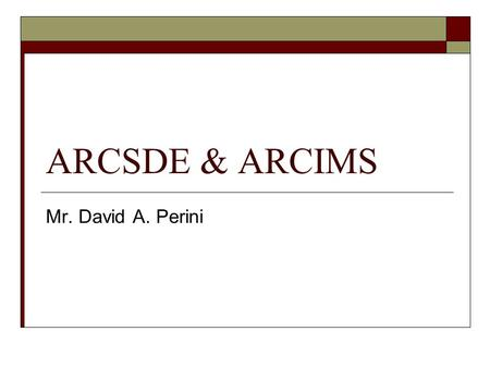 ARCSDE & ARCIMS Mr. David A. Perini. ARCIMS  Internet Mapping Server Distribute GIS information over the Internet Integrates with addition ESRI softwareESRI.