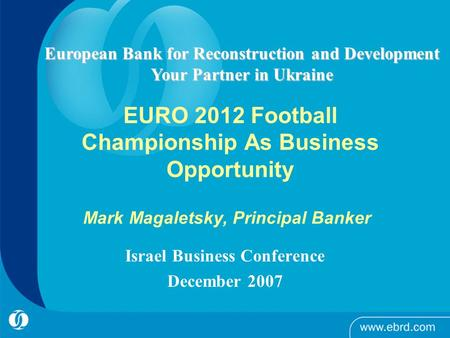 EURO 2012 Football Championship As Business Opportunity Israel Business Conference December 2007 European Bank for Reconstruction and Development Your.