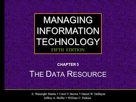 E. Wainright Martin Carol V. Brown Daniel W. DeHayes Jeffrey A. Hoffer William C. Perkins MANAGINGINFORMATIONTECHNOLOGY FIFTH EDITION CHAPTER 5 T HE D.