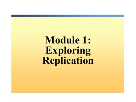 Module 1: Exploring Replication. Overview Understanding SQL Server Replication Setting Up Replication Understanding Agents in Replication Securing Replication.