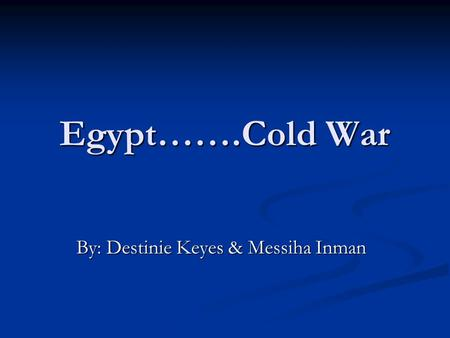 Egypt…….Cold War By: Destinie Keyes & Messiha Inman.