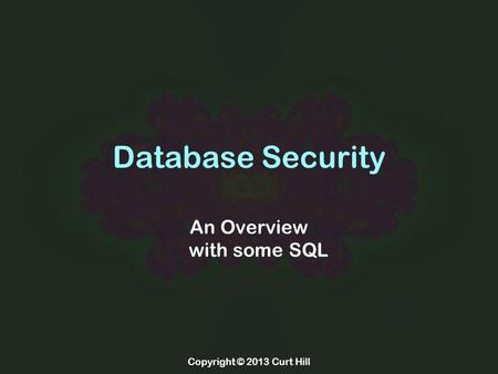 Copyright © 2013 Curt Hill Database Security An Overview with some SQL.