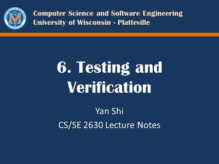 Computer Science and Software Engineering University of Wisconsin - Platteville 6. Testing and Verification Yan Shi CS/SE 2630 Lecture Notes.