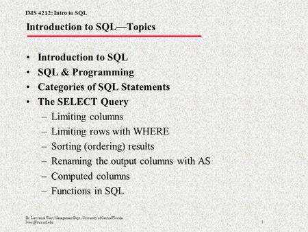 IMS 4212: Intro to SQL 1 Dr. Lawrence West, Management Dept., University of Central Florida Introduction to SQL—Topics Introduction to.