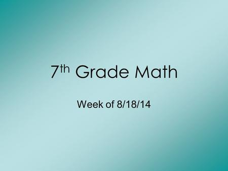 7 th Grade Math Week of 8/18/14. Monday: Bell Work 1) 7.2 + 4.31 = 2) 3.8 – 1.25 = 3) round to tenths- 2.9547.