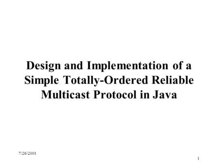7/26/2001 1 Design and Implementation of a Simple Totally-Ordered Reliable Multicast Protocol in Java.
