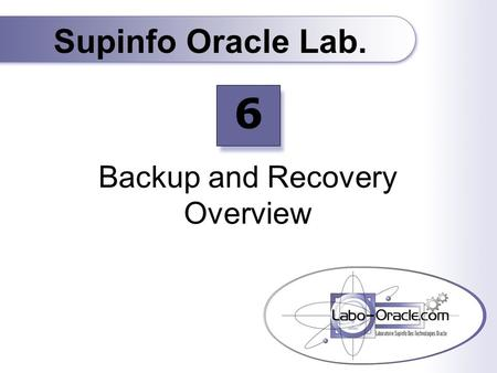 Backup and Recovery Overview Supinfo Oracle Lab. 6.