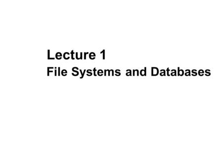File Systems and Databases Lecture 1. Files and Databases File: A collection of records or documents dealing with one organization, person, area or subject.