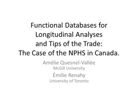 Functional Databases for Longitudinal Analyses and Tips of the Trade: The Case of the NPHS in Canada. Amélie Quesnel-Vallée McGill University Émilie Renahy.