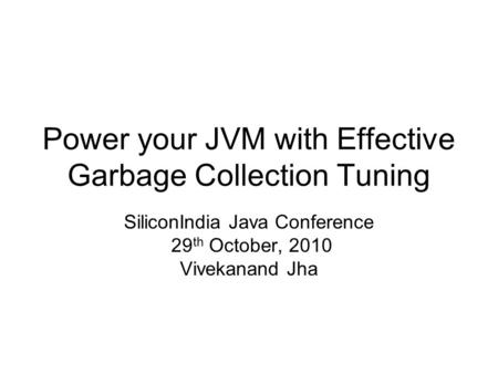 Power your JVM with Effective Garbage Collection Tuning SiliconIndia Java Conference 29 th October, 2010 Vivekanand Jha.
