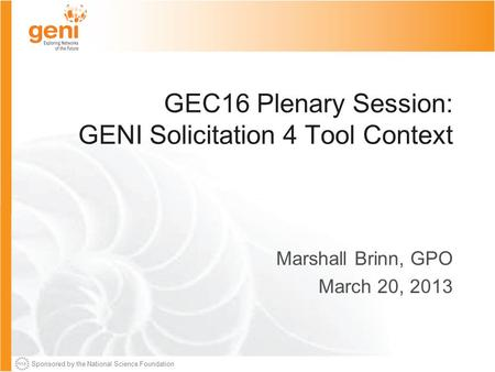 Sponsored by the National Science Foundation GEC16 Plenary Session: GENI Solicitation 4 Tool Context Marshall Brinn, GPO March 20, 2013.