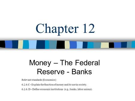Chapter 12 Money – The Federal Reserve - Banks Relevant standards (Economics) 6.2.6.C - Explain the function of money and its use in society. 6.2.6. D.