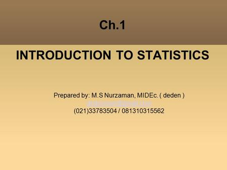 Ch.1 INTRODUCTION TO STATISTICS Prepared by: M.S Nurzaman, MIDEc. ( deden )‏ (021)33783504 / 081310315562.