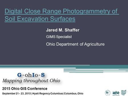 Digital Close Range Photogrammetry of Soil Excavation Surfaces Jared M. Shaffer GIMS Specialist Ohio Department of Agriculture 2015 Ohio GIS Conference.