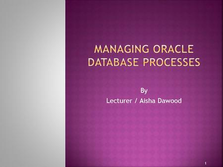 By Lecturer / Aisha Dawood 1.  Dedicated and Shared Server Processes  Configuring Oracle Database for Shared Server  Oracle Database Background Processes.